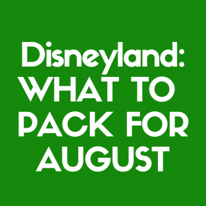 Discover what to pack for Disneyland in August!