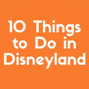 Discover Ten Things to Do in Disneyland That You'll Love
